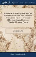Reveries, or Memoirs Upon the Art of War by Field-Marshal Count Saxe. Illustrated with Copper-Plates. to Which Are Added Some Original Letters, ... Translated from the French