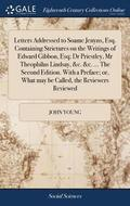 Letters Addressed to Soame Jenyns, Esq. Containing Strictures on the Writings of Edward Gibbon, Esq; Dr Priestley, MR Theophilus Lindsay, &;c. &;c. ... the Second Edition. with a Preface; Or, What