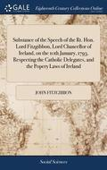 Substance of the Speech of the Rt. Hon. Lord Fitzgibbon, Lord Chancellor of Ireland, on the 10th January, 1793, Respecting the Catholic Delegates, and the Popery Laws of Ireland