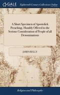A Short Specimen of Apostolick Preaching, Humbly Offered to the Serious Consideration of People of All Denominations