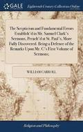 The Scepticism and Fundamental Errors Establish'd in Mr. Samuel Clark's Sermons, Preach'd at St. Paul's, More Fully Discovered. Being a Defence of the Remarks Upon Mr. C's First Volume of Sermons;