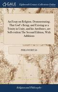 An Essay on Religion. Demonstrating, That God's Being, and Existing as a Trinity in Unity, and His Attributes, Are Self-Evident the Second Edition, with Additions
