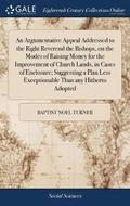 An Argumentative Appeal Addressed to the Right Reverend the Bishops, on the Modes of Raising Money for the Improvement of Church Lands, in Cases of Enclosure; Suggesting a Plan Less Exceptionable