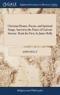 Christian Hymns, Poems, and Spiritual Songs, Sacred to the Praise of God Our Saviour. Book the First, by James Relly