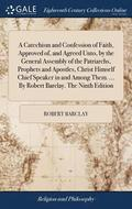 A Catechism and Confession of Faith, Approved Of, and Agreed Unto, by the General Assembly of the Patriarchs, Prophets and Apostles, Christ Himself Chief Speaker in and Among Them. ... by Robert