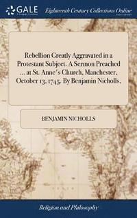Rebellion Greatly Aggravated in a Protestant Subject. a Sermon Preached ... at St. Anne's Church, Manchester, October 13, 1745. by Benjamin Nicholls,