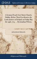 A Sermon Preach'd at Christ-Church, Dublin, Before Their Excellencies the Lords Justices of Ireland; On Friday May the 29th, 1713. ... by Jonathan Wilson,