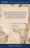 Thanks-Giving Sermon, for the Recovery of His Present Majesty King George III. ... Preached at Forres, on Thursday, the 23d of April, 1789. by R. King, A.M