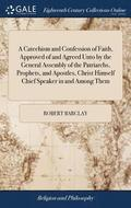 A Catechism and Confession of Faith, Approved of and Agreed Unto by the General Assembly of the Patriarchs, Prophets, and Apostles, Christ Himself Chief Speaker in and Among Them