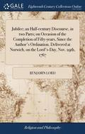 Jubilee; An Half-Century Discourse, in Two Parts; On Occasion of the Completion of Fifty-Years, Since the Author's Ordination. Delivered at Norwich, on the Lord's-Day, Nov. 29th, 1767