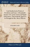 God Glorified in His Works of Providence and Grace. a Remarkable Instance of It, in the Various and Signal Deliverances, That Evidently Appear to Be Wrought for Mrs. Mercy Wheeler