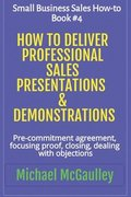 How to Deliver Professional Sales Presentations & Demonstrations: Pre-commitment agreement, Focusing proof, closing, dealing with objections