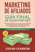 Marketing de Afiliados: Guía Final de 10,000 por mes - Obtiene Ingresos Pasivos con Facebook e Instagram Ads, YouTube, Google, Anuncios Online