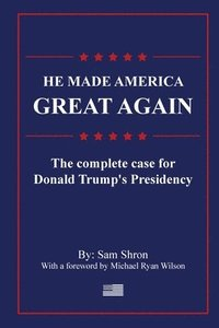 He Made America Great Again: The Complete Case For Donald Trump's Presidency