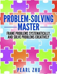 Problem Solving Master: Frame Problems Systematically and Solve Problem Creatively