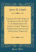 Catalog of the Tobacco Introductions in the U. S. Department of Agriculture's Tobacco Germplasm Collection (Nicotiana Tabacum) (Classic Reprint)
