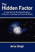 The Hidden Factor: an Approach for Resolving Paradoxes of Science, Cosmology and Universal Reality