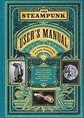 Steampunk User's Manual, The:An Illustrated Practical and Whimsic