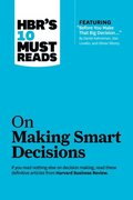 HBR's 10 Must Reads on Making Smart Decisions (with featured article &quote;Before You Make That Big Decision...&quote; by Daniel Kahneman, Dan Lovallo, and Olivier Sibony)