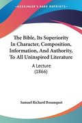Bible, Its Superiority In Character, Composition, Information, And Authority, To All Uninspired Literature