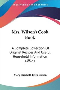 Mrs. Wilson's Cook Book: A Complete Collection of Original Recipes and Useful Household Information (1914)
