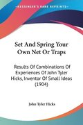 Set and Spring Your Own Net or Traps: Results of Combinations of Experiences of John Tyler Hicks, Inventor of Small Ideas (1904)