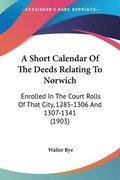 A Short Calendar of the Deeds Relating to Norwich: Enrolled in the Court Rolls of That City, 1285-1306 and 1307-1341 (1903)