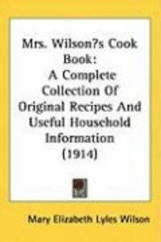 Mrs. Wilsons Cook Book: A Complete Collection of Original Recipes and Useful Household Information (1914)