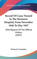 Record Of Cases Treated In The Mesmeric Hospital, From November 1846 To May 1847