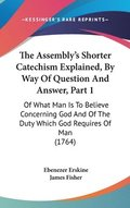Assembly's Shorter Catechism Explained, By Way Of Question And Answer, Part 1