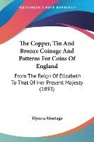 The Copper, Tin and Bronze Coinage and Patterns for Coins of England: From the Reign of Elizabeth to That of Her Present Majesty (1893)