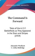 The Command Is Forward: Tales of the A. E. F. Battlefields as They Appeared in the Stars and Stripes (1919)
