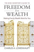 Wise Inheritor's Guide to Freedom from Wealth: Making Family Wealth Work for You