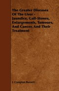 The Greater Diseases Of The Liver - Jaundice, Gall-Stones, Enlargements, Tumours, And Cancer, And Their Treatment