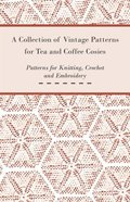 Collection of Vintage Patterns for Tea and Coffee Cosies; Patterns for Knitting, Crochet and Embroidery