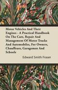 Motor Vehicles And Their Engines - A Practical Handbook On The Care, Repair And Management Of Motor Trucks And Automobiles, For Owners, Chauffeurs, Garagemen And Schools