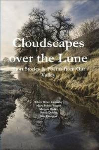Cloudscapes Over the Lune: Short Stories &; Poems from Our Valley