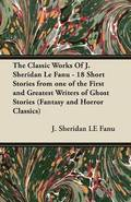 The Classic Works Of J. Sheridan Le Fanu - 18 Short Stories from One of the First and Greatest Writers of Ghost Stories (Fantasy and Horror Classics)