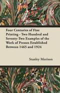 Four Centuries of Fine Printing - Two Hundred and Seventy-Two Examples of the Work of Presses Established Between 1465 and 1924