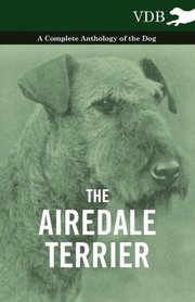 Airedale Terrier - A Complete Anthology of the Dog -