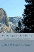 All Religions Are Cults: And What a Few Good Priests, Monks, Rabbis and Mullahs Can Do about It