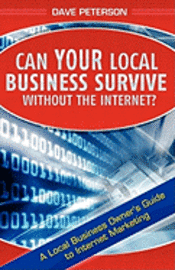 Can Your Local Business Survive Without the Internet?: A Local Business Owner's Guide to Internet Marketing