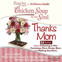 Chicken Soup for the Soul: Thanks Mom - 36 Stories about Following in Her Footsteps, Mom Knows Best, and Making Sacrifices