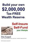 Build Your Own $2,000,000 Tax-FREE Wealth Reserve: Self-Insure Self-Fund your lifestyle