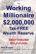The Working Millionaire: $2,000,000 Tax-FREE Wealth Reserve Self-insure Self-fund