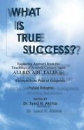 What is True Success?: Exploring Answers from the Teachings of 7th Century Saint Ali Bin Abu Talib. Excerpts from Peak of Eloquence (Nahjul-B
