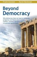 Beyond Democracy: Why Democracy Does Not Lead to Solidarity, Prosperity and Liberty But to Social Conflict, Runaway Spending and a Tyran