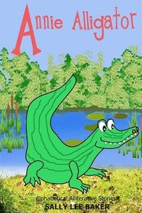 Annie Alligator: A fun read aloud illustrated tongue twisting tale brought to you by the letter 'A'.