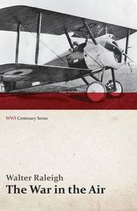 The War in the Air - Being the Story of the Part Played in the Great War by the Royal Air Force - Volume I (Wwi Centenary Series)