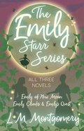 Emily Starr Series; All Three Novels - Emily of New Moon, Emily Climbs and Emily's Quest